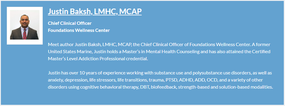 About the Author, Justin Baksh, LMHC, MCAP is the Chief Clinical Officer of Foundations Wellness Center, with over 10 years of experience and advanced degrees